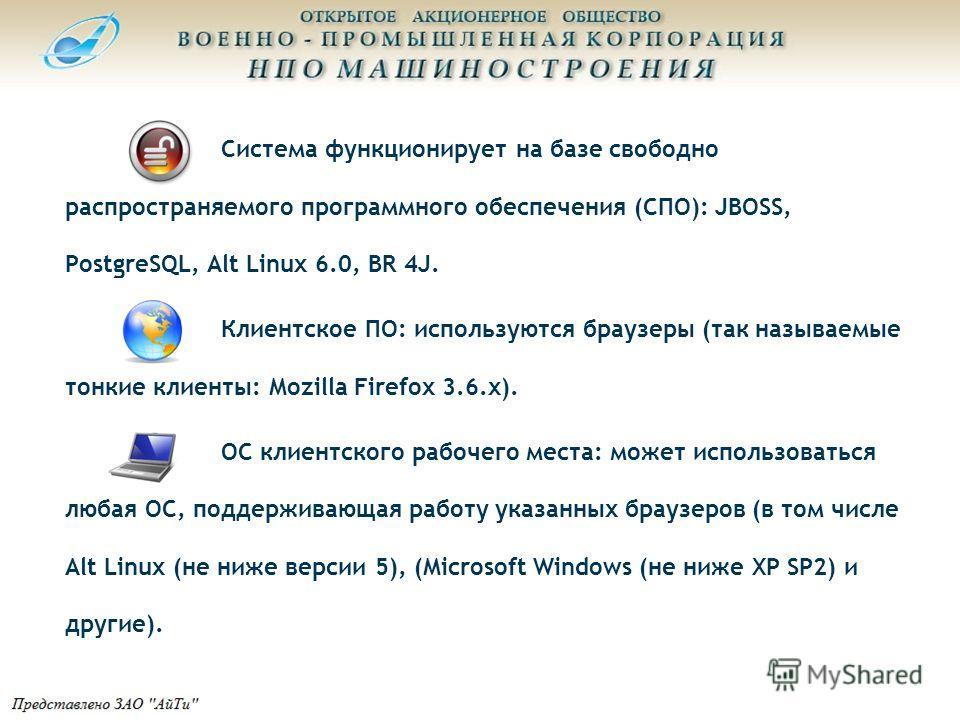 Система функционирует на базе свободно распространяемого программного обеспечения (СПО): JBOSS, PostgreSQL, Alt Linux 6.0, BR 4J. Клиентское ПО: используются браузеры (так называемые тонкие клиенты: Mozilla Firefox 3.6.х). ОС клиентского рабочего мес