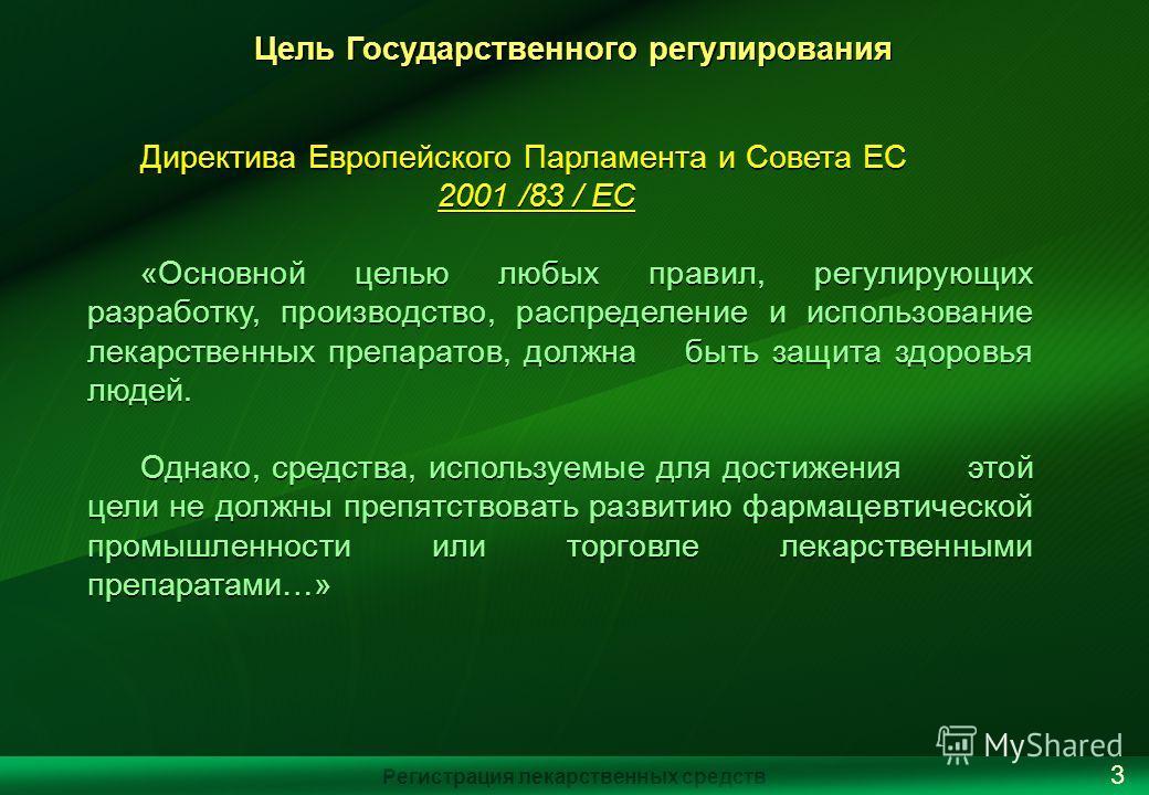 Цель Государственного регулирования Директива Европейского Парламента и Совета ЕС 2001 /83 / EC «Основной целью любых правил, регулирующих разработку, производство, распределение и использование лекарственных препаратов, должна быть защита здоровья л