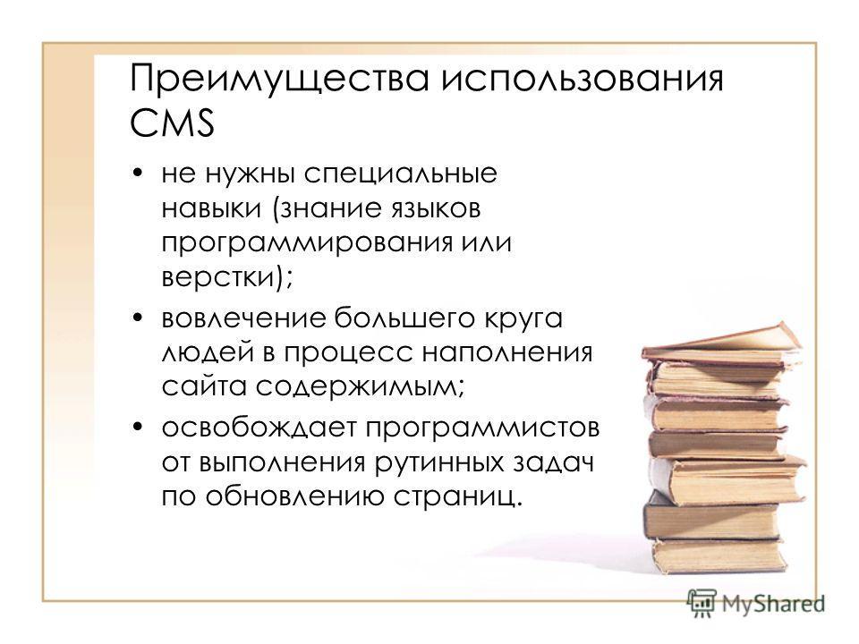 Преимущества использования CMS не нужны специальные навыки (знание языков программирования или верстки); вовлечение большего круга людей в процесс наполнения сайта содержимым; освобождает программистов от выполнения рутинных задач по обновлению стран