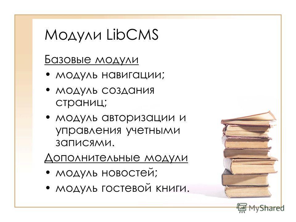 Модули LibCMS Базовые модули модуль навигации; модуль создания страниц; модуль авторизации и управления учетными записями. Дополнительные модули модуль новостей; модуль гостевой книги.