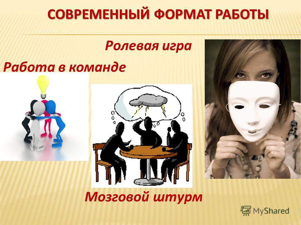 СОВРЕМЕННЫЙ ФОРМАТ РАБОТЫ Ролевая игра Работа в команде Мозговой штурм