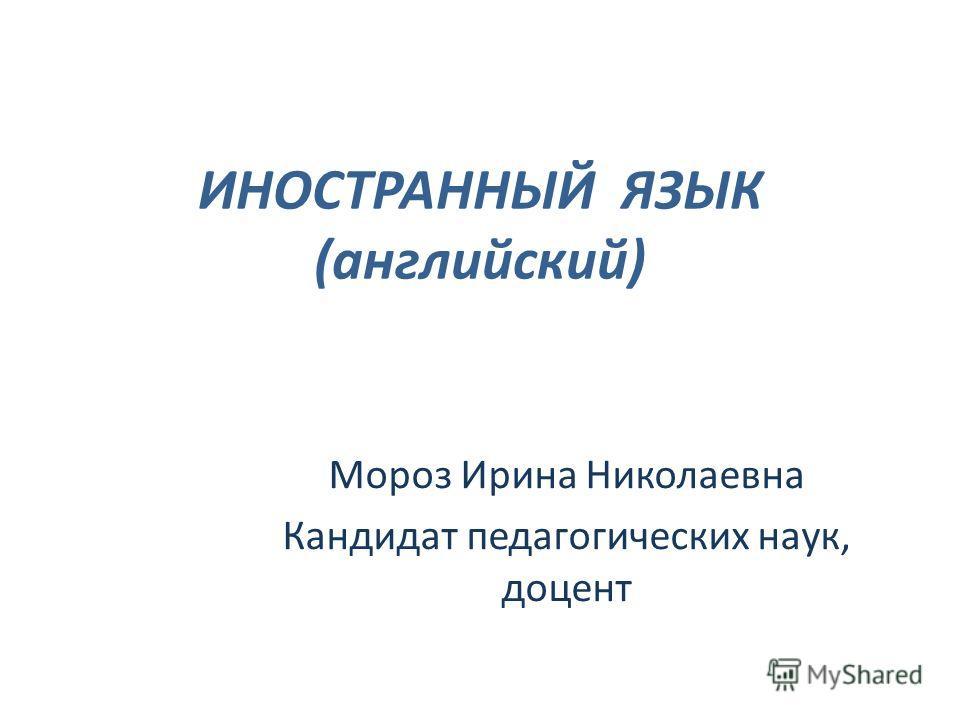 ИНОСТРАННЫЙ ЯЗЫК (английский) Мороз Ирина Николаевна Кандидат педагогических наук, доцент