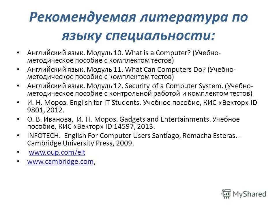 Рекомендуемая литература по языку специальности: Английский язык. Модуль 10. What is a Computer? (Учебно- методическое пособие с комплектом тестов) Английский язык. Модуль 11. What Can Computers Do? (Учебно- методическое пособие с комплектом тестов)