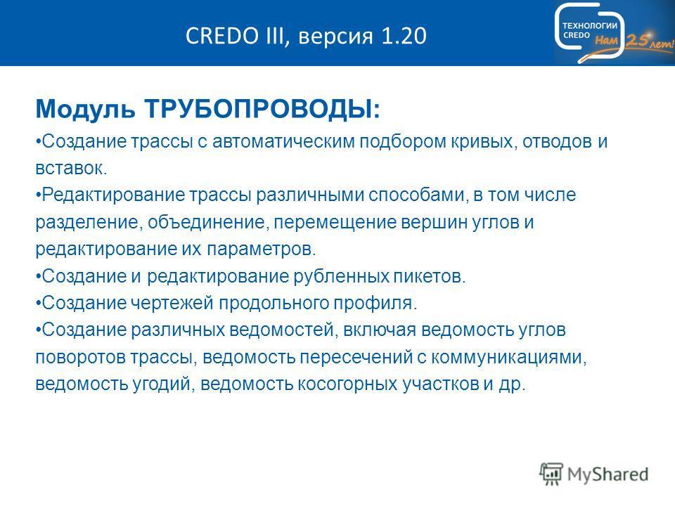 CREDO III, версия 1.20 Модуль ТРУБОПРОВОДЫ: Создание трассы с автоматическим подбором кривых, отводов и вставок. Редактирование трассы различными способами, в том числе разделение, объединение, перемещение вершин углов и редактирование их параметров.