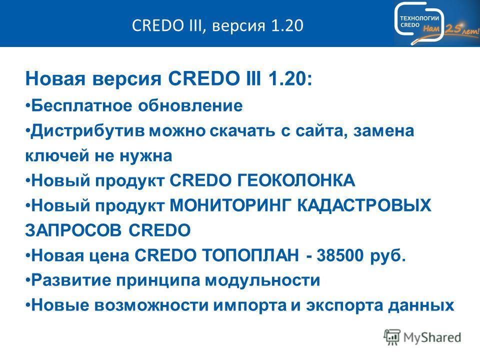 CREDO III, версия 1.20 Новая версия CREDO III 1.20: Бесплатное обновление Дистрибутив можно скачать с сайта, замена ключей не нужна Новый продукт CREDO ГЕОКОЛОНКА Новый продукт МОНИТОРИНГ КАДАСТРОВЫХ ЗАПРОСОВ CREDO Новая цена CREDO ТОПОПЛАН - 38500 р