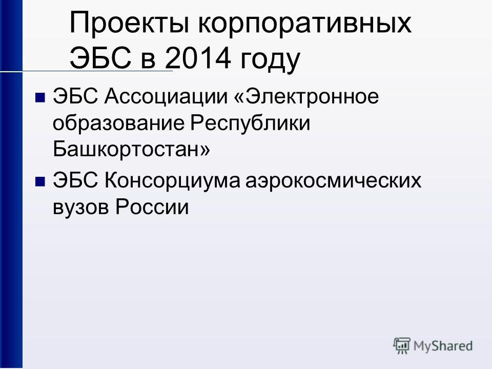 Проекты корпоративных ЭБС в 2014 году ЭБС Ассоциации «Электронное образование Республики Башкортостан» ЭБС Консорциума аэрокосмических вузов России