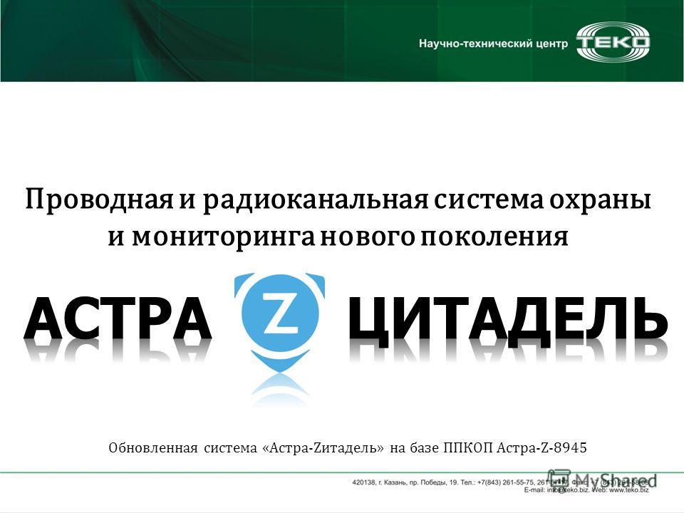 Проводная и радиоканальная система охраны и мониторинга нового поколения Обновленная система «Астра-Zитадель» на базе ППКОП Астра-Z-8945