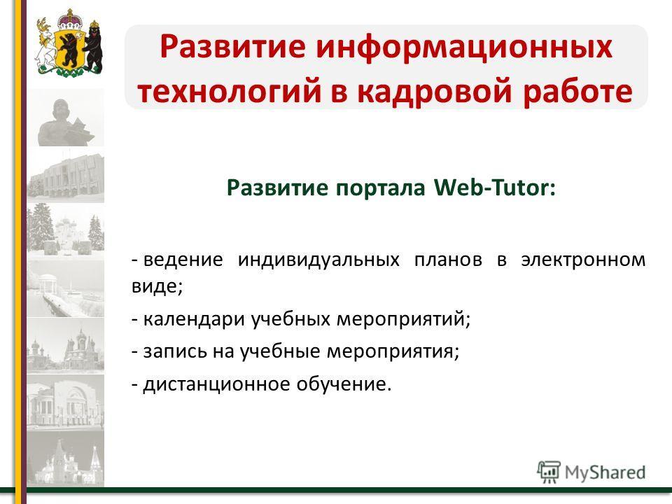 Развитие информационных технологий в кадровой работе Развитие портала Web-Tutor: - ведение индивидуальных планов в электронном виде; - календари учебных мероприятий; - запись на учебные мероприятия; - дистанционное обучение.