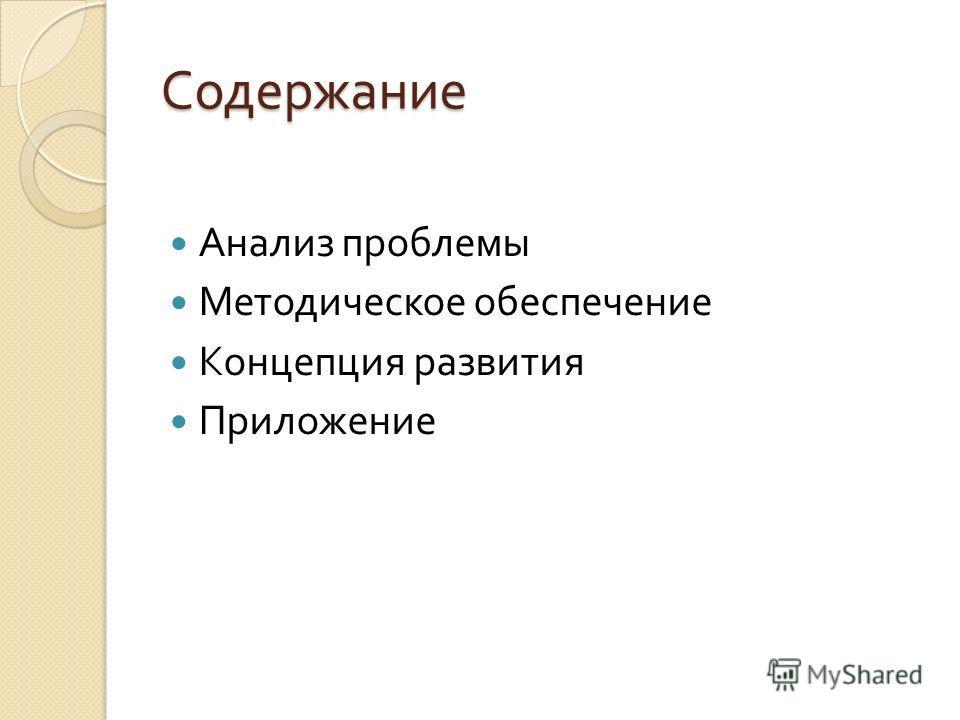 Содержание Анализ проблемы Методическое обеспечение Концепция развития Приложение