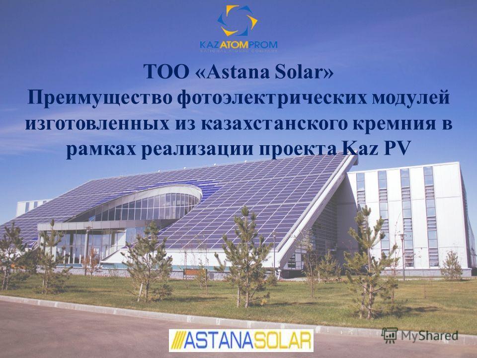 ТОО «Astana Solar» Преимущество фотоэлектрических модулей изготовленных из казахстанского кремния в рамках реализации проекта Kaz PV