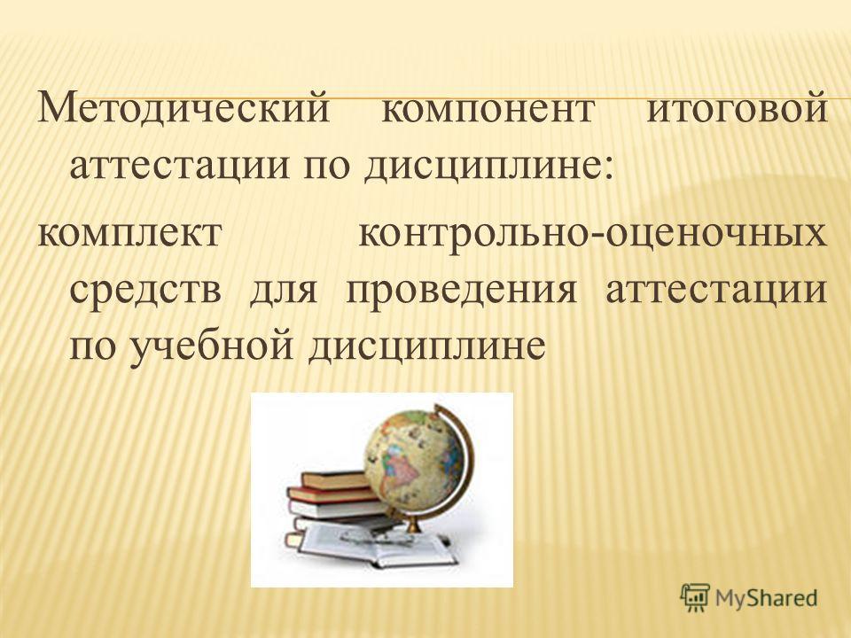 Методический компонент итоговой аттестации по дисциплине: комплект контрольно-оценочных средств для проведения аттестации по учебной дисциплине