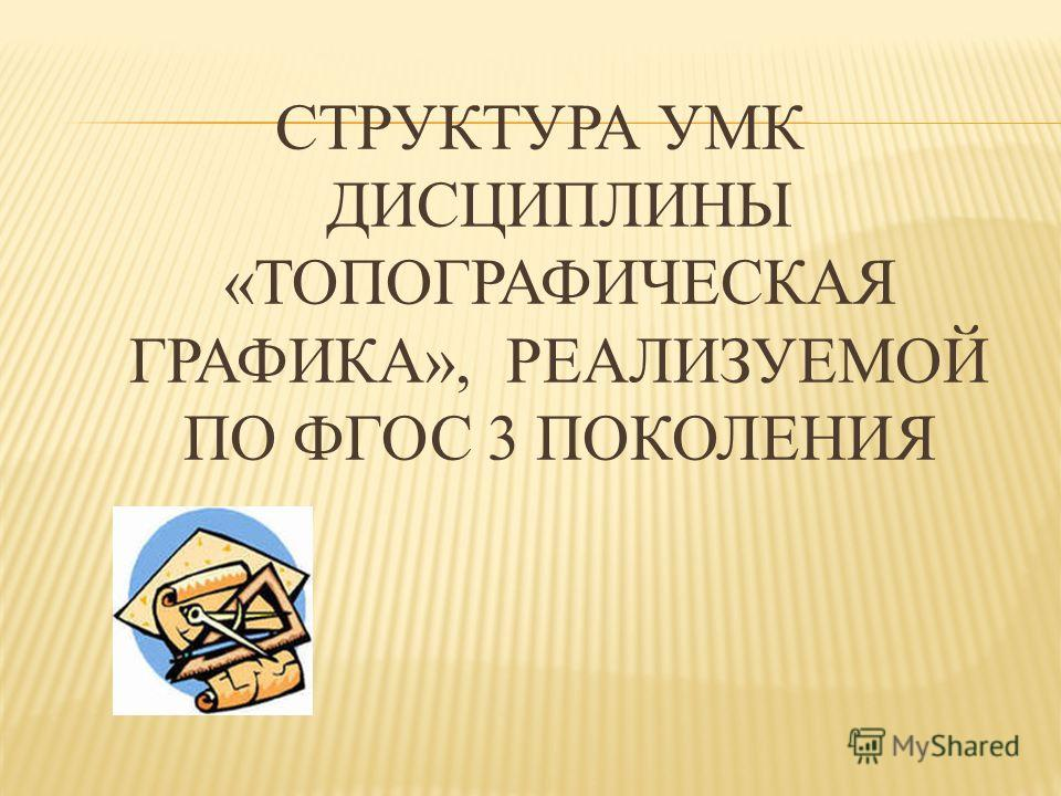 СТРУКТУРА УМК ДИСЦИПЛИНЫ «ТОПОГРАФИЧЕСКАЯ ГРАФИКА», РЕАЛИЗУЕМОЙ ПО ФГОС 3 ПОКОЛЕНИЯ