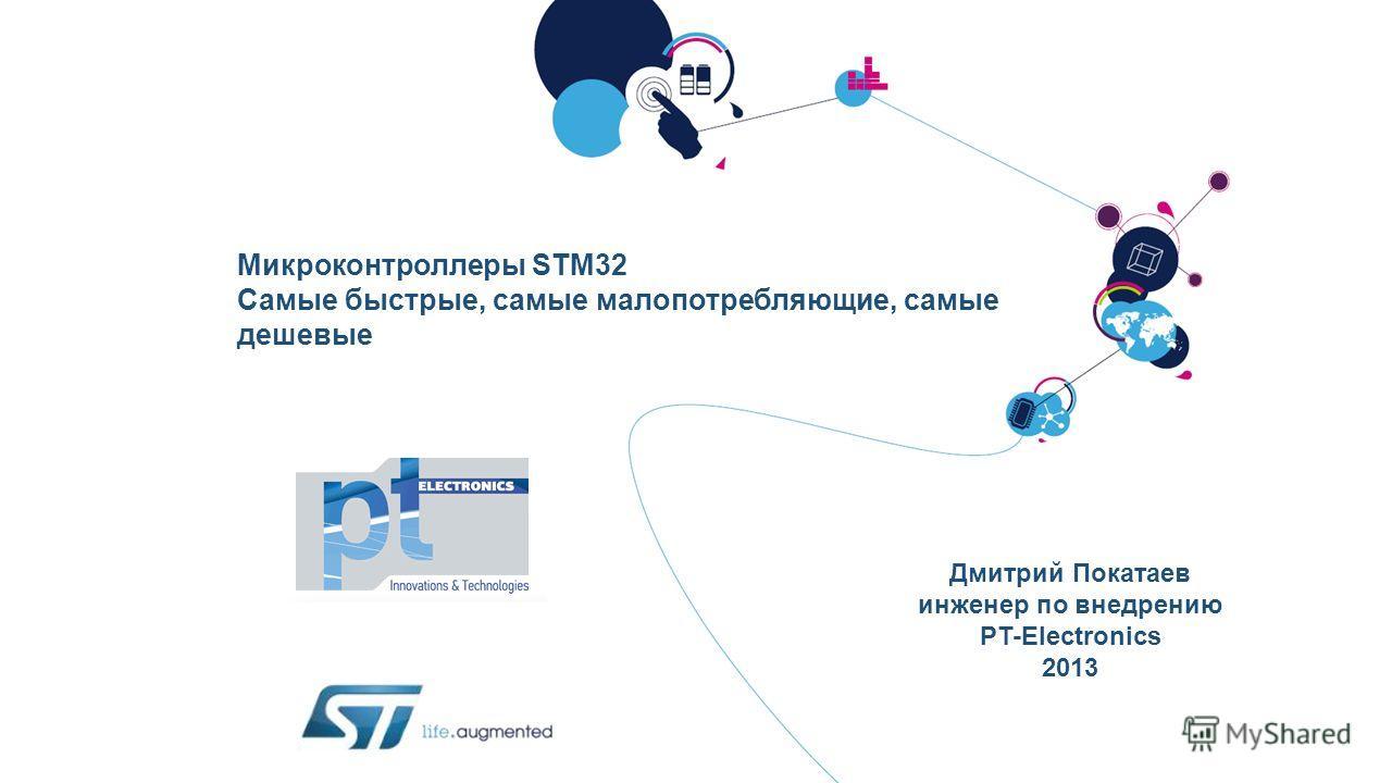 Микроконтроллеры STM32 Самые быстрые, самые малопотребляющие, самые дешевые Дмитрий Покатаев инженер по внедрению PT-Electronics 2013