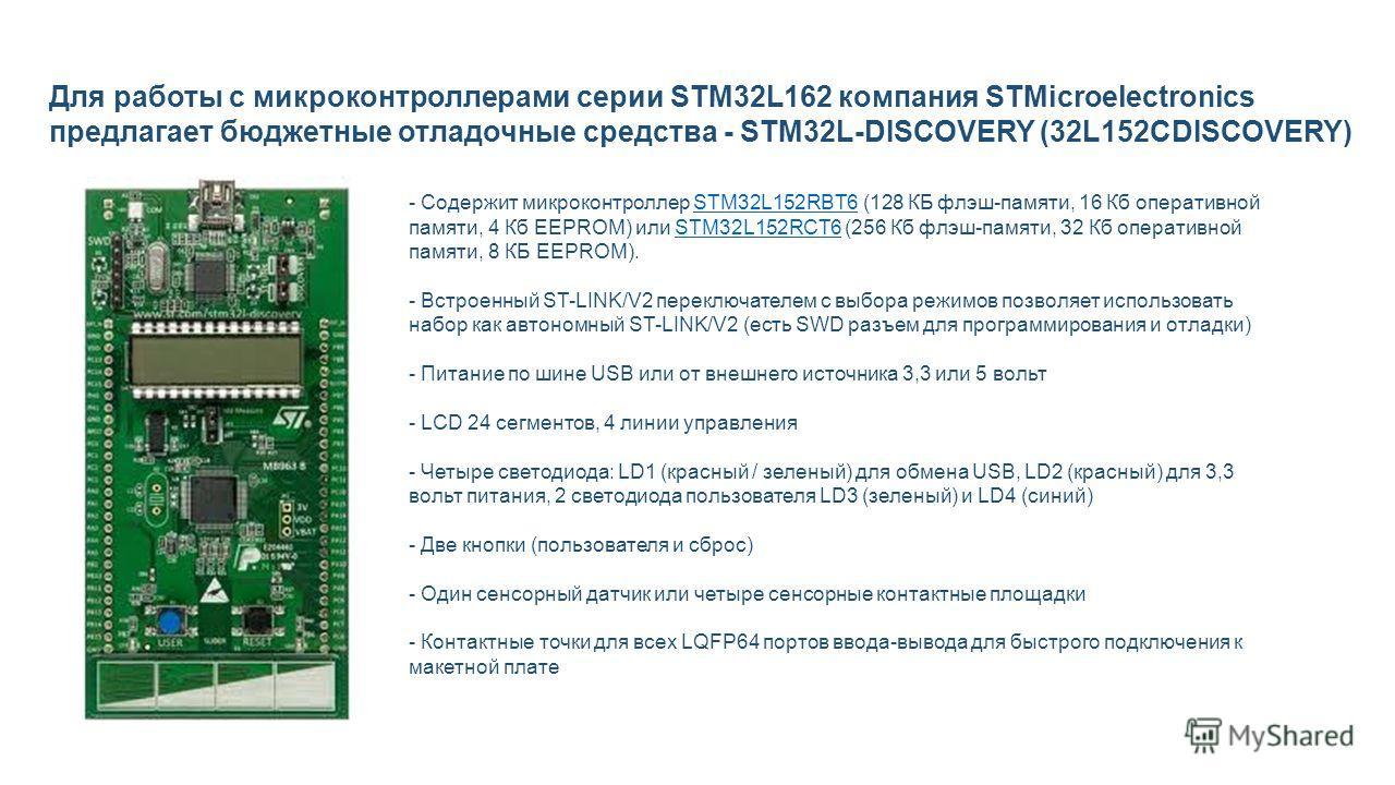 Для работы с микроконтроллерами серии STM32L162 компания STMicroelectronics предлагает бюджетные отладочные средства - STM32L-DISCOVERY (32L152CDISCOVERY) - Содержит микроконтроллер STM32L152RBT6 (128 КБ флэш-памяти, 16 Кб оперативной памяти, 4 Кб EE