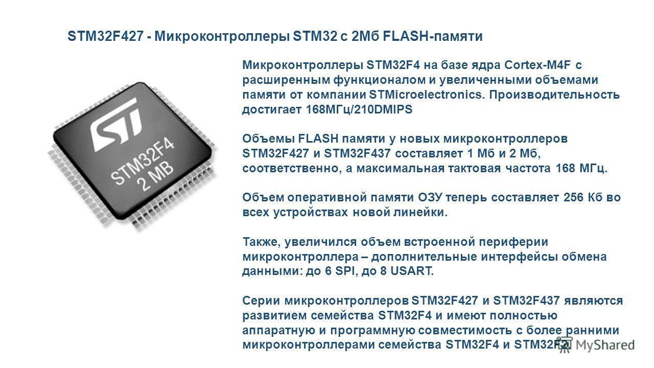 Микроконтроллеры STM32F4 на базе ядра Cortex-M4F c расширенным функционалом и увеличенными объемами памяти от компании STMicroelectronics. Производительность достигает 168МГц/210DMIPS Объемы FLASH памяти у новых микроконтроллеров STM32F427 и STM32F43