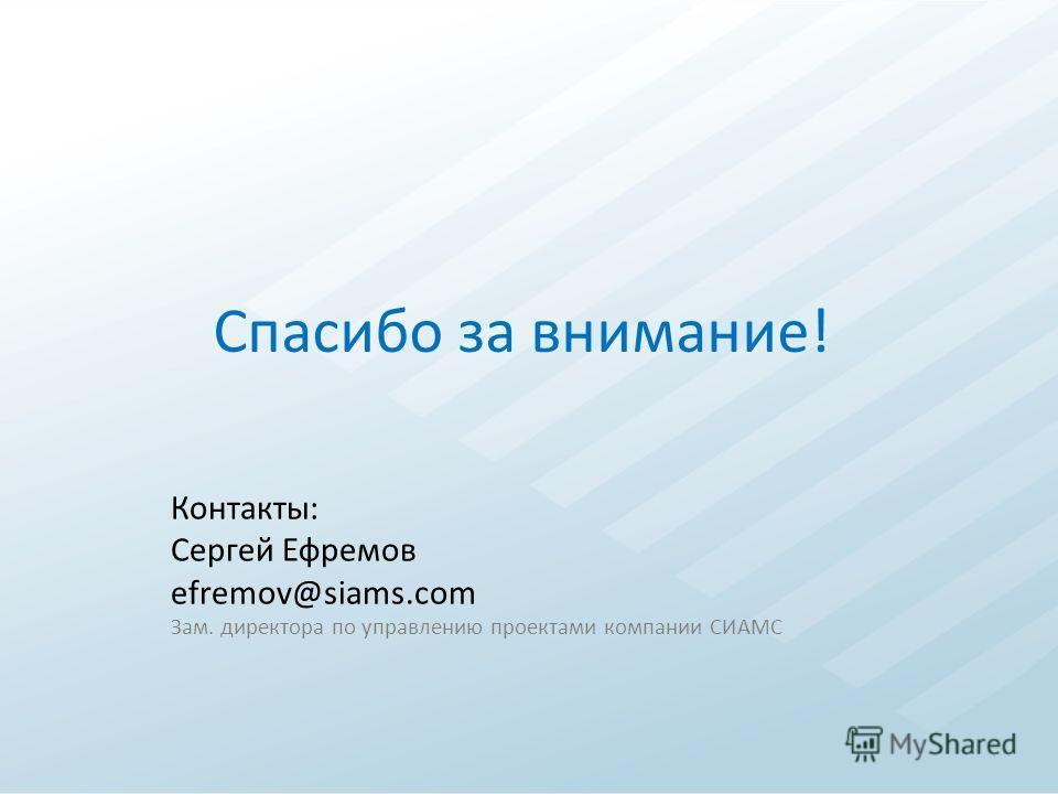 Спасибо за внимание! Контакты: Сергей Ефремов efremov@siams.com Зам. директора по управлению проектами компании СИАМС