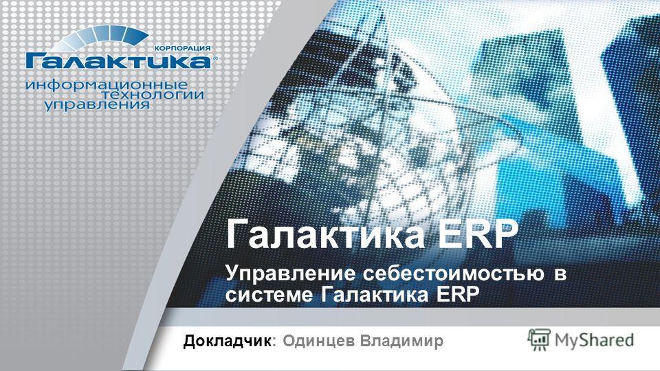 Галактика ERP Управление себестоимостью в системе Галактика ERP Докладчик: Одинцев Владимир