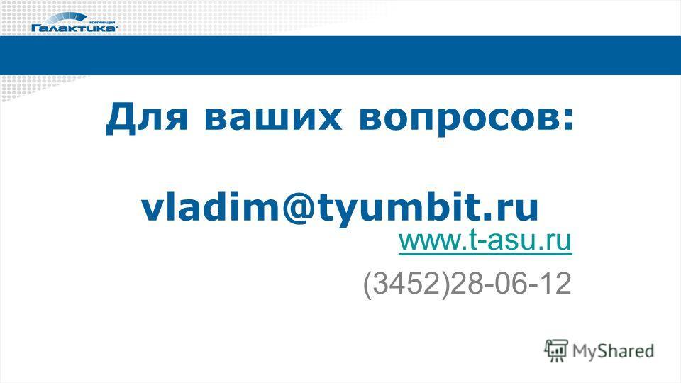 Для ваших вопросов: vladim@tyumbit.ru www.t-asu.ru (3452)28-06-12