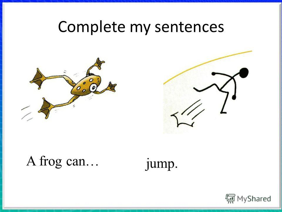 Complete my sentences A frog can… jump.