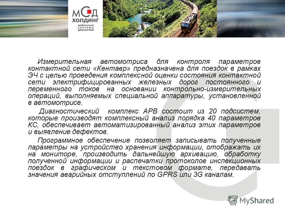 Измерительная автомотриса для контроля параметров контактной сети «Кентавр» предназначена для поездок в рамках ЭЧ с целью проведения комплексной оценки состояния контактной сети электрифицированных железных дорог постоянного и переменного токов на ос