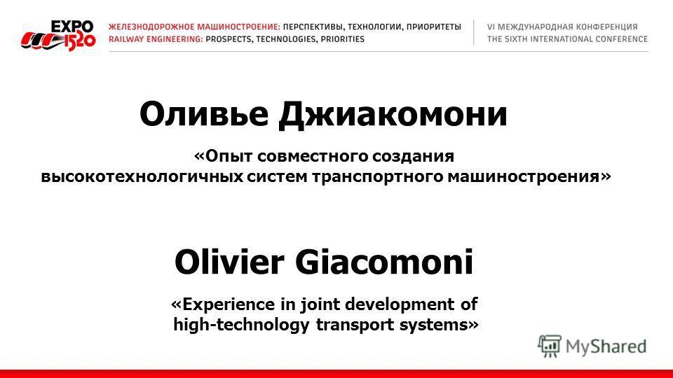 Оливье Джиакомони «Опыт совместного создания высокотехнологичных систем транспортного машиностроения» Olivier Giacomoni «Experience in joint development of high-technology transport systems»