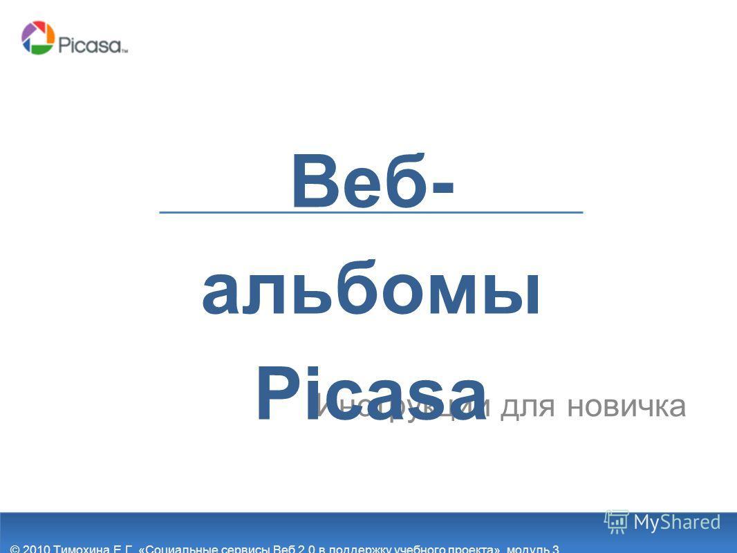 Инструкции для новичка Веб- альбомы Picasa © 2010 Тимохина Е.Г. «Социальные сервисы Веб 2.0 в поддержку учебного проекта», модуль 3