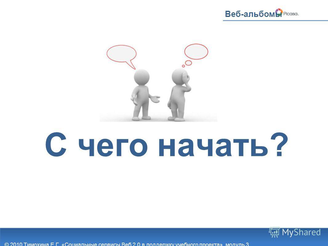 С чего начать? Веб-альбомы © 2010 Тимохина Е.Г. «Социальные сервисы Веб 2.0 в поддержку учебного проекта», модуль 3