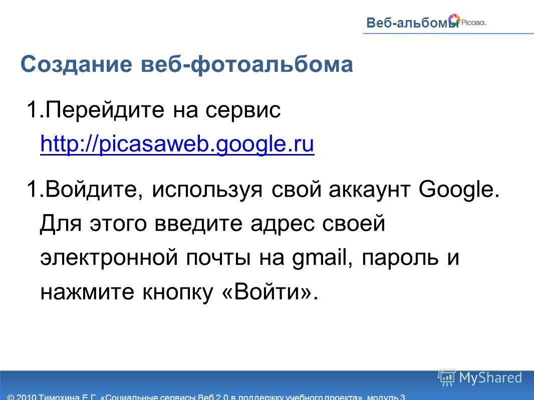Веб-альбомы Создание веб-фотоальбома 1. Перейдите на сервис http://picasaweb.google.ru http://picasaweb.google.ru 1. Войдите, используя свой аккаунт Google. Для этого введите адрес своей электронной почты на gmail, пароль и нажмите кнопку «Войти». ©