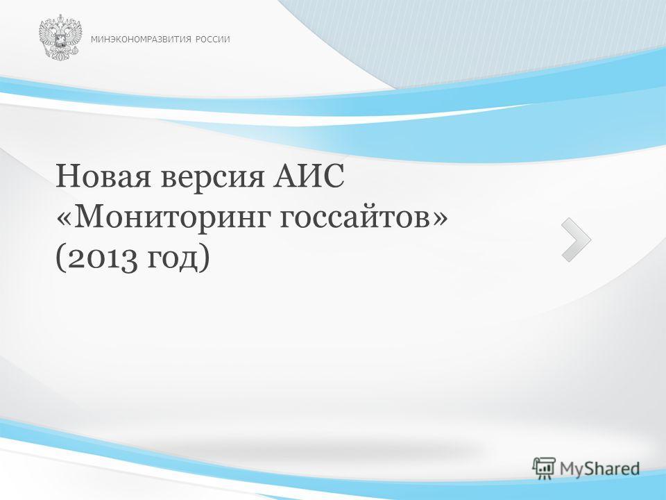 Новая версия АИС «Мониторинг госсайтов» (2013 год) МИНЭКОНОМРАЗВИТИЯ РОССИИ