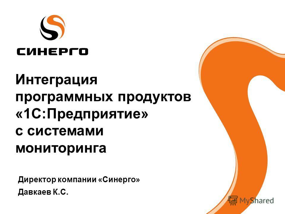 Интеграция программных продуктов «1С:Предприятие» с системами мониторинга Директор компании «Синерго» Давкаев К.С.