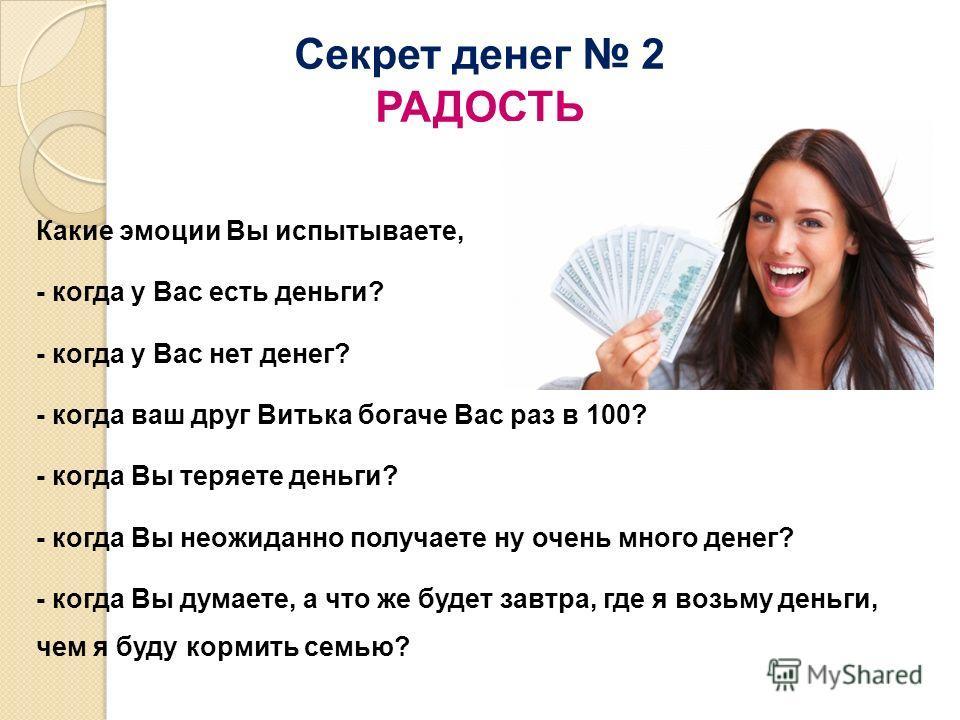 Секрет денег 2 РАДОСТЬ Какие эмоции Вы испытываете, - когда у Вас есть деньги? - когда у Вас нет денег? - когда ваш друг Витька богаче Вас раз в 100? - когда Вы теряете деньги? - когда Вы неожиданно получаете ну очень много денег? - когда Вы думаете,