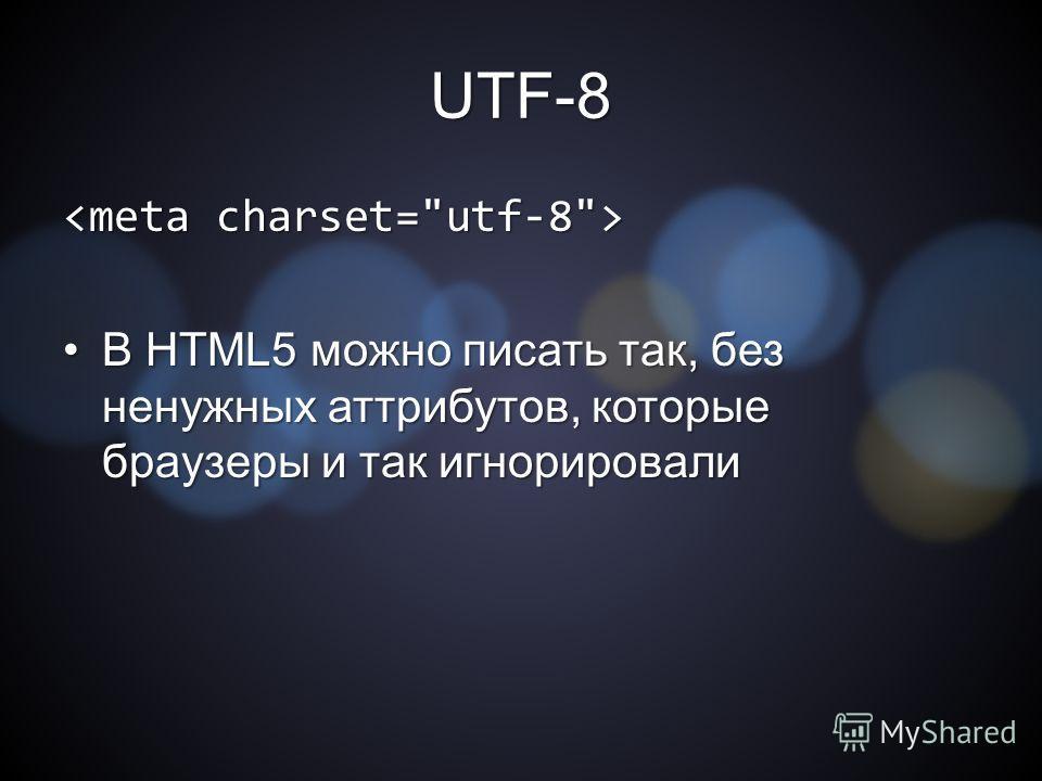UTF-8 В HTML5 можно писать так, без ненужных аттрибутов, которые браузеры и так игнорировалиВ HTML5 можно писать так, без ненужных аттрибутов, которые браузеры и так игнорировали