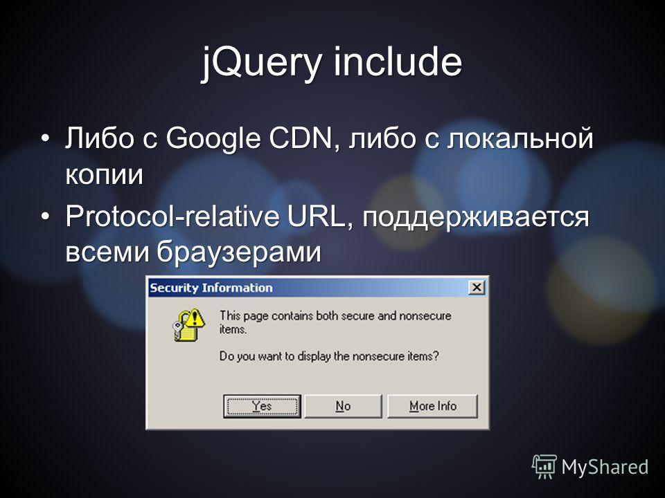 jQuery include Либо с Google CDN, либо с локальной копии Либо с Google CDN, либо с локальной копии Protocol-relative URL, поддерживается всеми браузерамиProtocol-relative URL, поддерживается всеми браузерами
