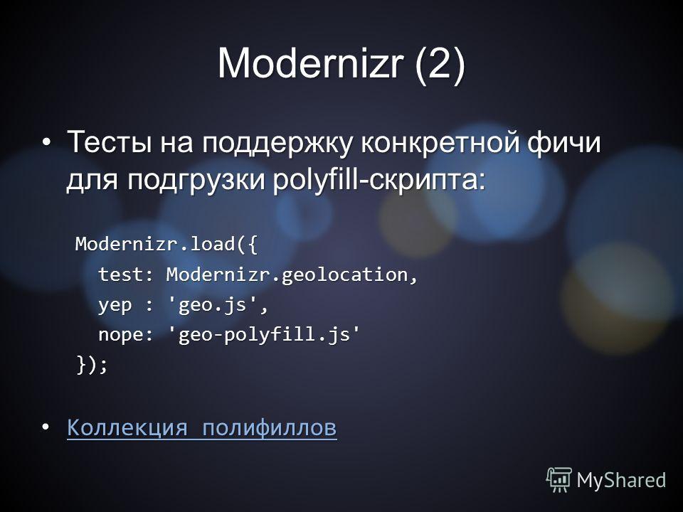 Modernizr (2) Тесты на поддержку конкретной фичи для подгрузки polyfill-скрипта:Тесты на поддержку конкретной фичи для подгрузки polyfill-скрипта:Modernizr.load({ test: Modernizr.geolocation, test: Modernizr.geolocation, yep : 'geo.js', yep : 'geo.js
