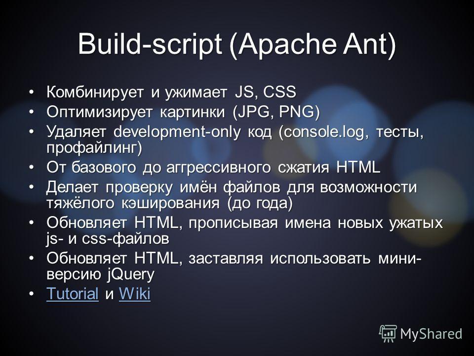 Build-script (Apache Ant) Комбинирует и ужимает JS, CSSКомбинирует и ужимает JS, CSS Оптимизирует картинки (JPG, PNG)Оптимизирует картинки (JPG, PNG) Удаляет development-only код (console.log, тесты, профайлинг)Удаляет development-only код (console.l