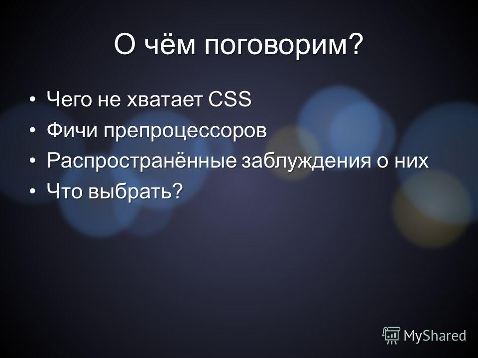О чём поговорим? Чего не хватает CSSЧего не хватает CSS Фичи препроцессоров Фичи препроцессоров Распространённые заблуждения о них Распространённые заблуждения о них Что выбрать?Что выбрать?