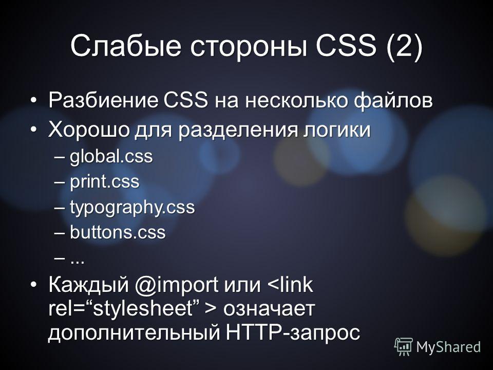 Слабые стороны CSS (2) Разбиение CSS на несколько файлов Разбиение CSS на несколько файлов Хорошо для разделения логики Хорошо для разделения логики –global.css –print.css –typography.css –buttons.css –... Каждый @import или означает дополнительный H
