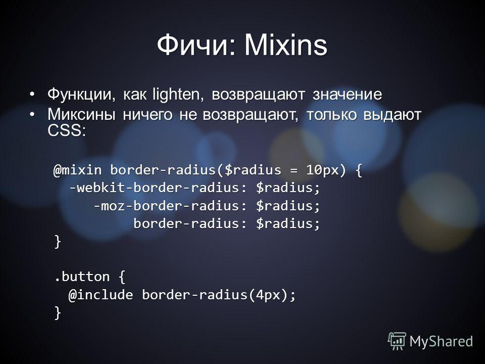 Фичи: Mixins Функции, как lighten, возвращают значение Функции, как lighten, возвращают значение Миксины ничего не возвращают, только выдают CSS:Миксины ничего не возвращают, только выдают CSS: @mixin border-radius($radius = 10px) { -webkit-border-ra