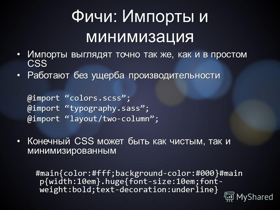 Фичи: Импорты и минимизация Импорты выглядят точно так же, как и в простом CSSИмпорты выглядят точно так же, как и в простом CSS Работают без ущерба производительности Работают без ущерба производительности @import colors.scss; @import typography.sas
