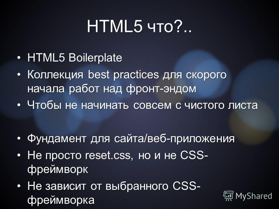 HTML5 что?.. HTML5 BoilerplateHTML5 Boilerplate Коллекция best practices для скорого начала работ над фронт-эндом Коллекция best practices для скорого начала работ над фронт-эндом Чтобы не начинать совсем с чистого листа Чтобы не начинать совсем с чи