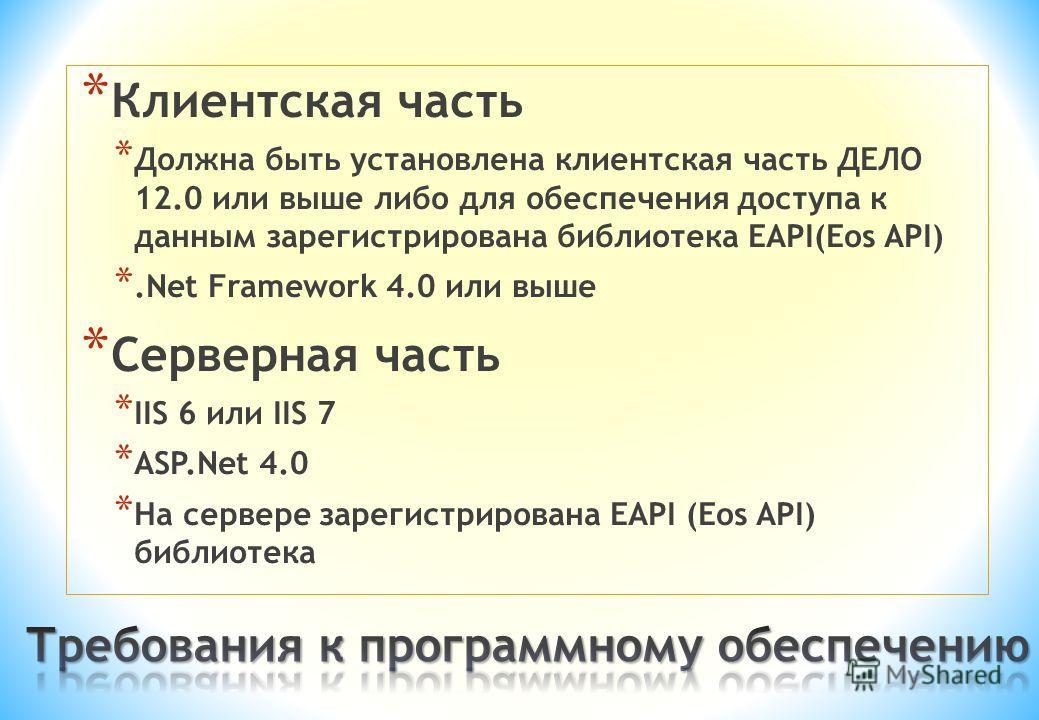 * Клиентская часть * Должна быть установлена клиентская часть ДЕЛО 12.0 или выше либо для обеспечения доступа к данным зарегистрирована библиотека EAPI(Eos API) *.Net Framework 4.0 или выше * Серверная часть * IIS 6 или IIS 7 * ASP.Net 4.0 * На серве
