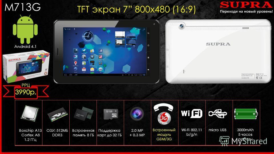 M713G TFT экран 7 800 х 480 (16:9) Android 4.1 Boxchip A13 Cortex A8 1.2 ГГц 2.0 MP + 0.3 MP Встроенный модуль GSM/3G ОЗУ: 512МБ DDR3 Wi-Fi 802.11 b/g/n micro USB Встроенная память 8 ГБ Поддержка карт до 32 ГБ 3000mAh 5 часов работы РРЦ 3990 р.