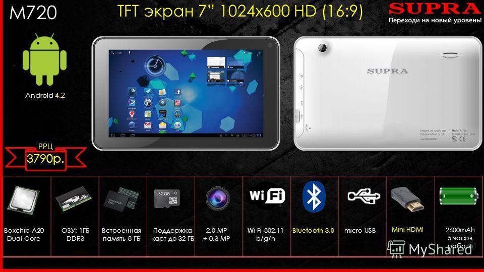 M720 TFT экран 7 1024 х 600 HD (16:9) Android 4.2 Boxchip A20 Dual Core 2.0 MP + 0.3 MP ОЗУ: 1ГБ DDR3 Wi-Fi 802.11 b/g/n micro USB Встроенная память 8 ГБ Поддержка карт до 32 ГБ Bluetooth 3.0 2600mAh 5 часов работы Mini HDMI РРЦ 3790 р.
