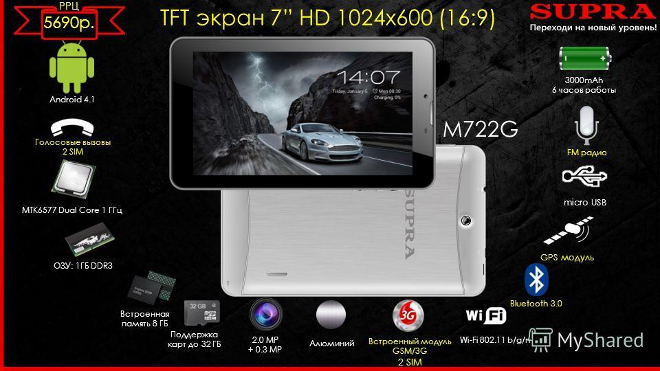 M722G TFT экран 7 HD 1024 х 600 (16:9) Android 4.1 MTK6577 Dual Core 1 ГГц 2.0 MP + 0.3 MP Встроенный модуль GSM/3G 2 SIM ОЗУ: 1ГБ DDR3 Wi-Fi 802.11 b/g/n micro USB Встроенная память 8 ГБ Поддержка карт до 32 ГБ Bluetooth 3.0 3000mAh 6 часов работы F