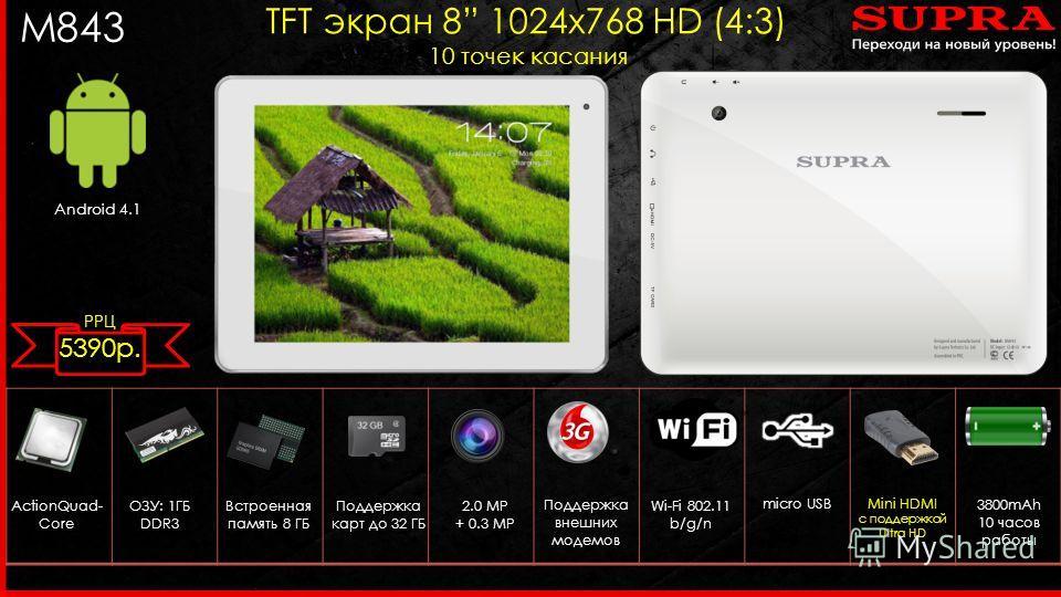 M843 Android 4.1 TFT экран 8 1024 х 768 HD (4:3) 10 точек касания ActionQuad- Core 2.0 MP + 0.3 MP Поддержка внешних модемов ОЗУ: 1ГБ DDR3 Wi-Fi 802.11 b/g/n micro USB Встроенная память 8 ГБ Поддержка карт до 32 ГБ 3800mAh 10 часов работы Mini HDMI с