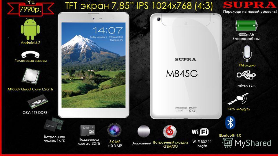 M TFT экран 7,85 IPS 1024 х 768 (4:3) Android 4.2 MT8389 Quad Core 1,2GHz 5.0 MP + 0.3 MP Встроенный модуль GSM/3G ОЗУ: 1ГБ DDR3 Wi-Fi 802.11 b/g/n micro USB Встроенная память 16 ГБ Поддержка карт до 32 ГБ Bluetooth 4.0 4000mAh 6 часов работы FM ради