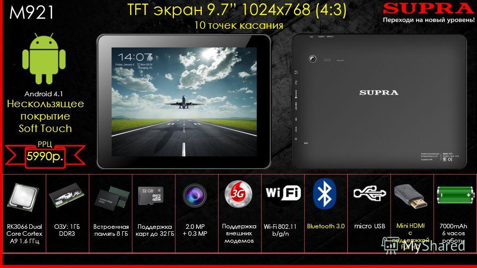 M921 Android 4.1 TFT экран 9.7 1024 х 768 (4:3) 10 точек касания Нескользящее покрытие Soft Touch RK3066 Dual Core Cortex A9 1.6 ГГц 2.0 MP + 0.3 MP Поддержка внешних модемов ОЗУ: 1ГБ DDR3 Wi-Fi 802.11 b/g/n micro USB Встроенная память 8 ГБ Поддержка