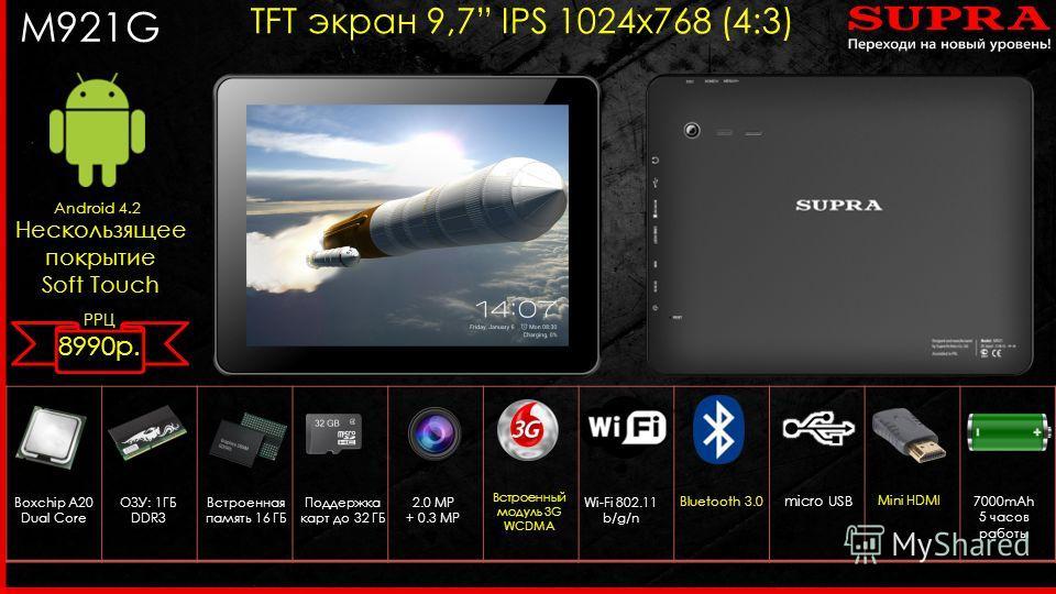 M921G Android 4.2 TFT экран 9,7 IPS 1024 х 768 (4:3) Boxchip A20 Dual Core Встроенный модуль 3G WCDMA ОЗУ: 1ГБ DDR3 Wi-Fi 802.11 b/g/n micro USB Встроенная память 16 ГБ Поддержка карт до 32 ГБ Bluetooth 3.0 7000mAh 5 часов работы Mini HDMI 2.0 MP + 0