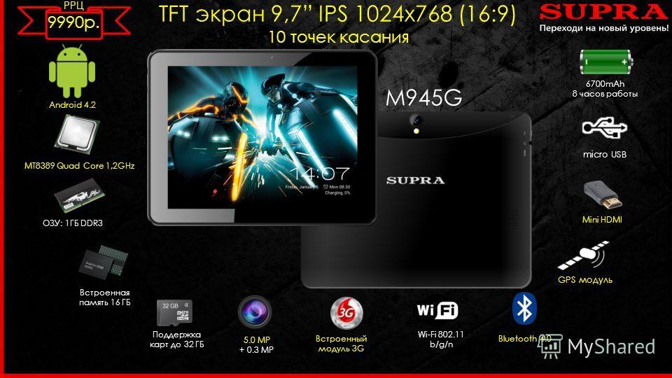 M945G TFT экран 9,7 IPS 1024 х 768 (16:9) 10 точек касания Android 4.2 MT8389 Quad Core 1,2GHz 5.0 MP + 0.3 MP Встроенный модуль 3G ОЗУ: 1ГБ DDR3 Wi-Fi 802.11 b/g/n micro USB Встроенная память 16 ГБ Поддержка карт до 32 ГБ Bluetooth 4.0 6700mAh 8 час