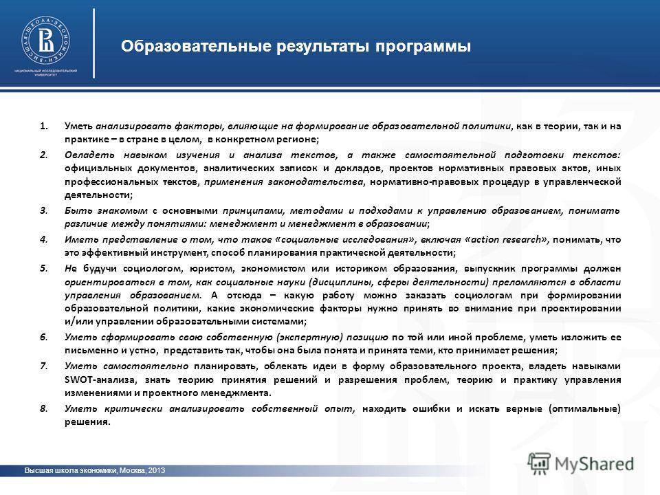 Высшая школа экономики, Москва, 2013 Образовательные результаты программы фото 1. Уметь анализировать факторы, влияющие на формирование образовательной политики, как в теории, так и на практике – в стране в целом, в конкретном регионе; 2. Овладеть на
